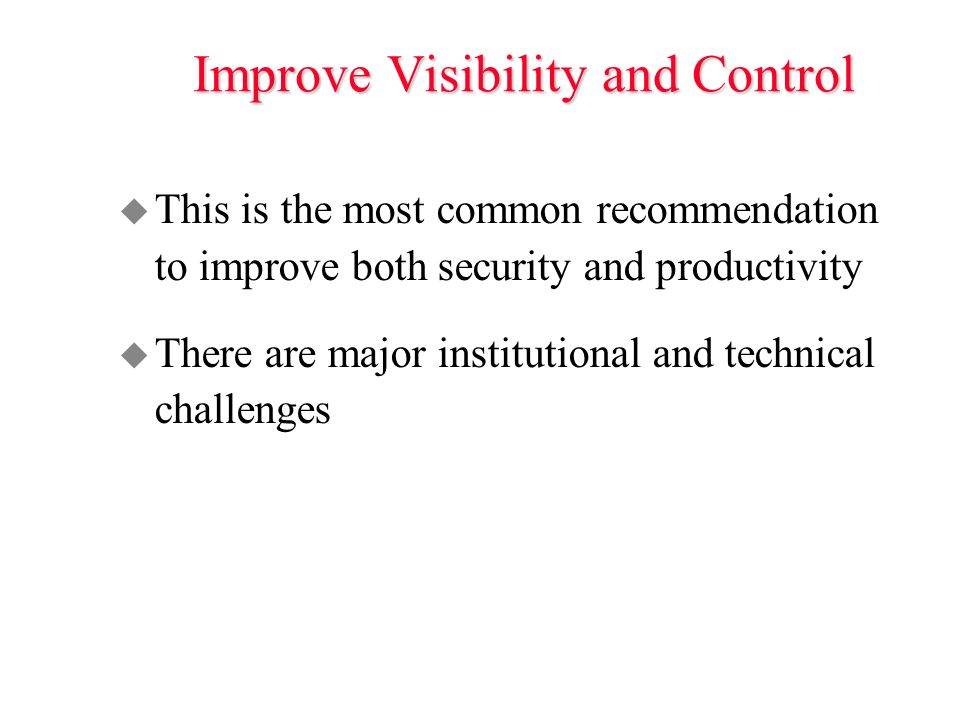 Improve Visibility and Control u This is the most common recommendation to improve both security and productivity u There are major institutional and technical challenges