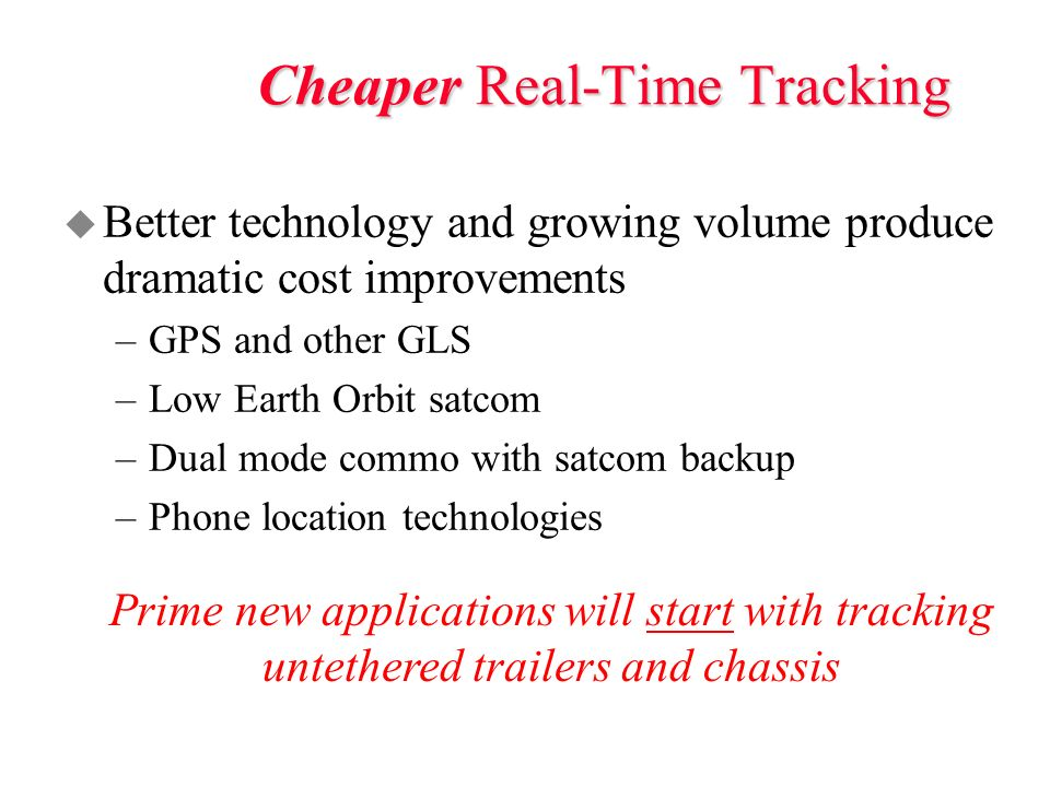 Cheaper Real-Time Tracking u Better technology and growing volume produce dramatic cost improvements –GPS and other GLS –Low Earth Orbit satcom –Dual mode commo with satcom backup –Phone location technologies Prime new applications will start with tracking untethered trailers and chassis
