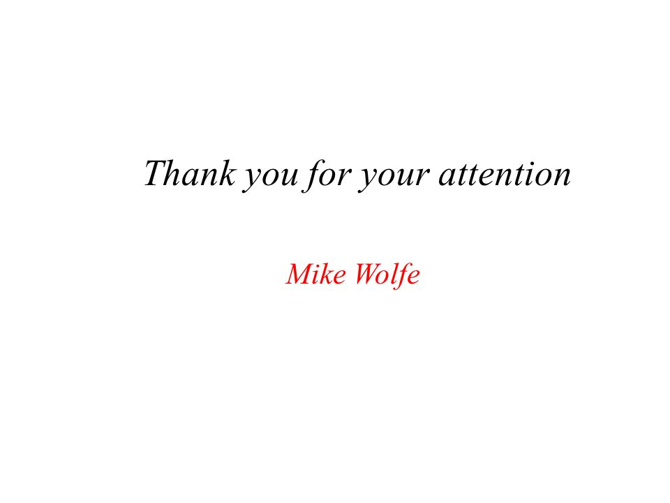 Thank you for your attention Mike Wolfe