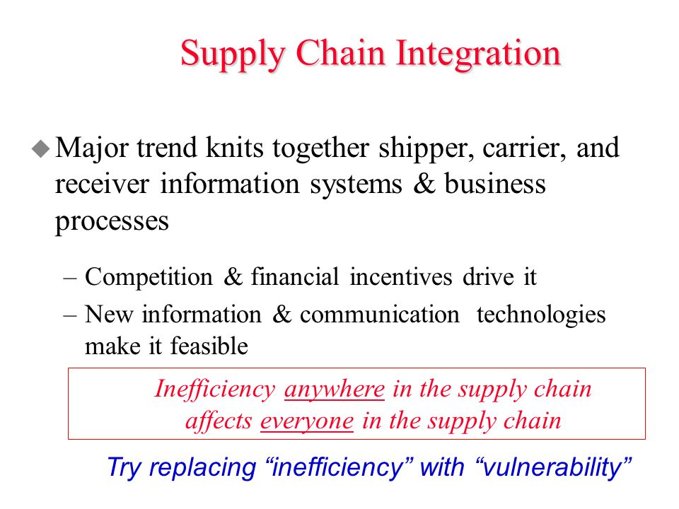 Supply Chain Integration u Major trend knits together shipper, carrier, and receiver information systems & business processes –Competition & financial incentives drive it –New information & communication technologies make it feasible Inefficiency anywhere in the supply chain affects everyone in the supply chain Try replacing inefficiency with vulnerability