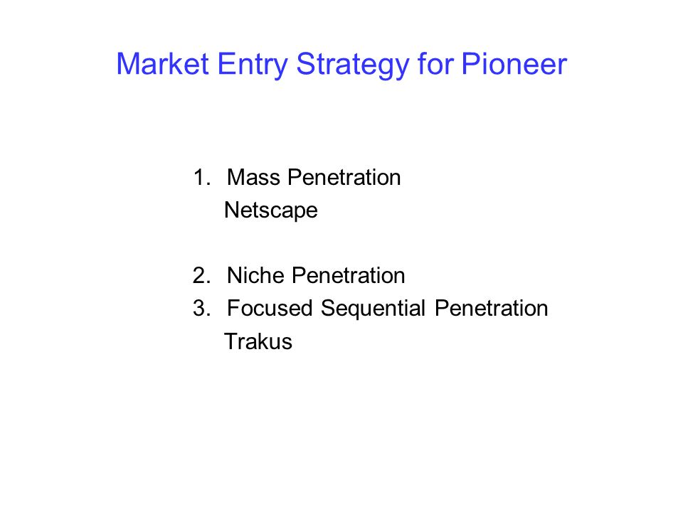 Market Entry Strategy for Pioneer 1.Mass Penetration Netscape 2.Niche Penetration 3.Focused Sequential Penetration Trakus