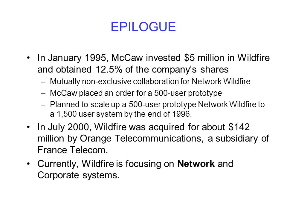 EPILOGUE In January 1995, McCaw invested $5 million in Wildfire and obtained 12.5% of the companys shares –Mutually non-exclusive collaboration for Network Wildfire –McCaw placed an order for a 500-user prototype –Planned to scale up a 500-user prototype Network Wildfire to a 1,500 user system by the end of 1996.