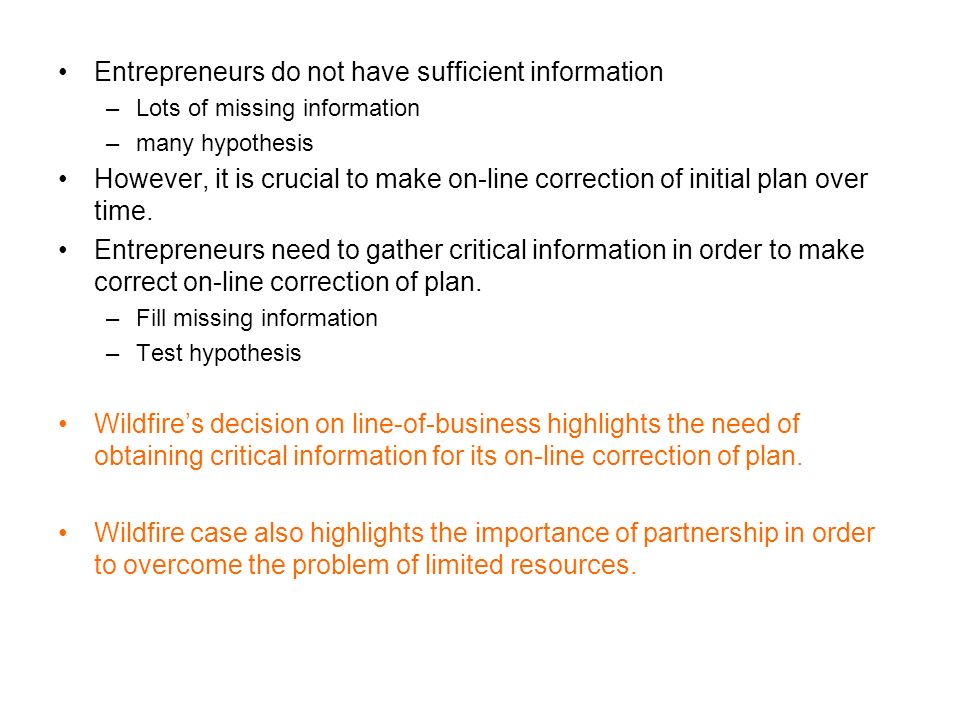 Entrepreneurs do not have sufficient information –Lots of missing information –many hypothesis However, it is crucial to make on-line correction of initial plan over time.