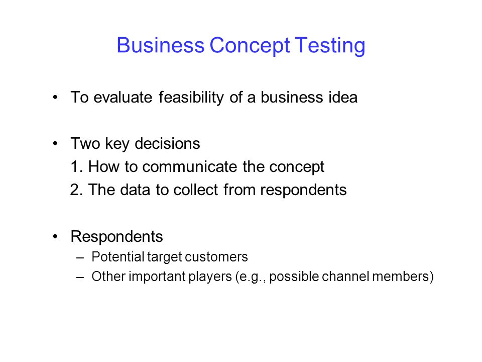 Business Concept Testing To evaluate feasibility of a business idea Two key decisions 1. How to communicate the concept 2. The data to collect from re