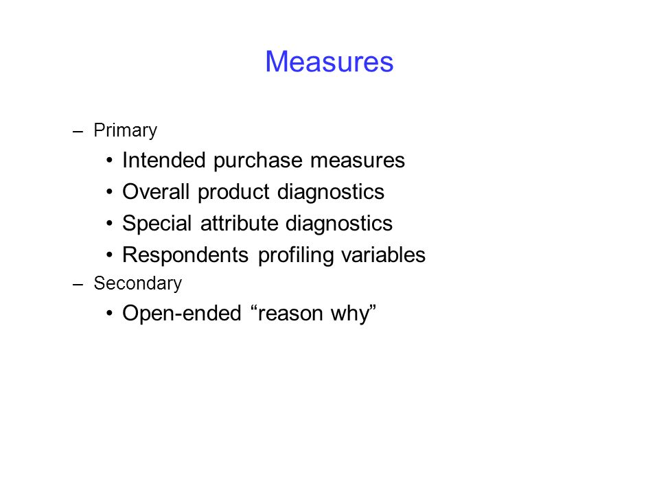 Measures –Primary Intended purchase measures Overall product diagnostics Special attribute diagnostics Respondents profiling variables –Secondary Open