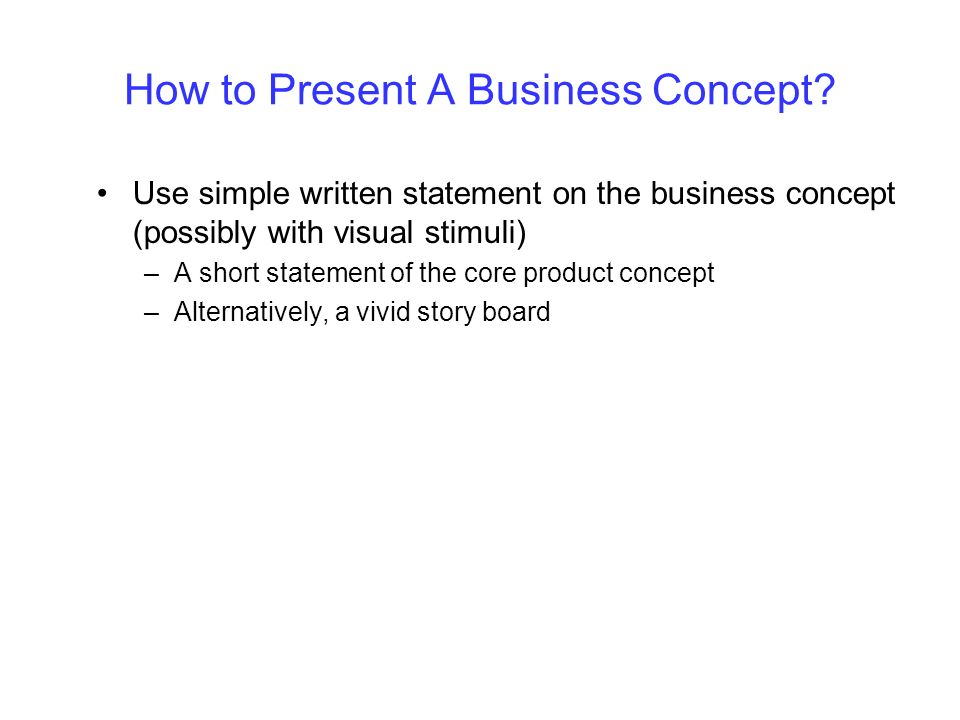 How to Present A Business Concept? Use simple written statement on the business concept (possibly with visual stimuli) –A short statement of the core