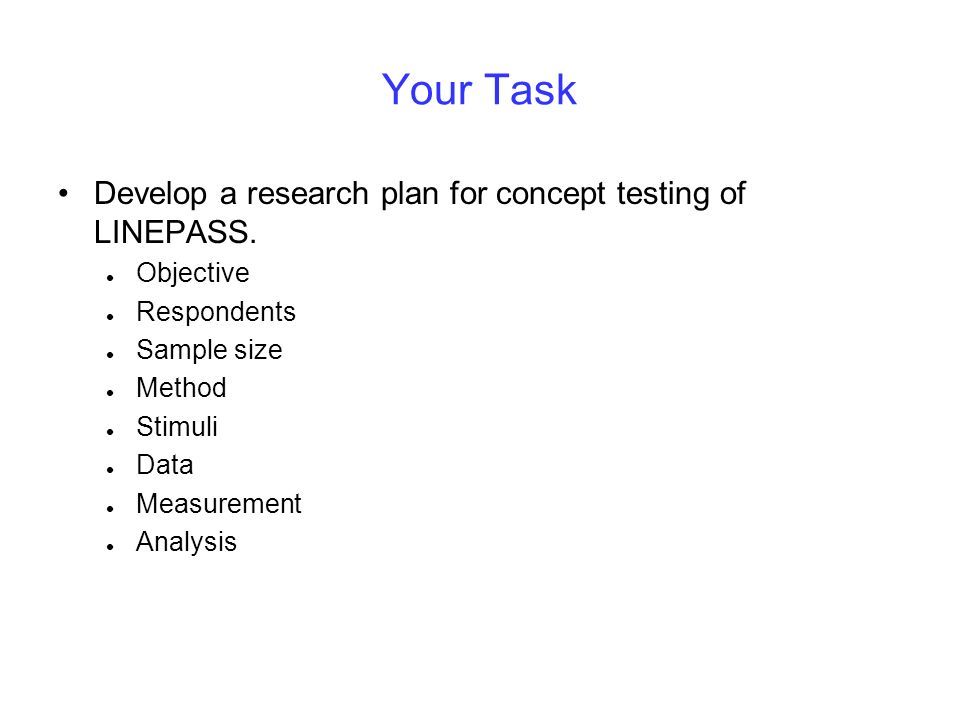 Your Task Develop a research plan for concept testing of LINEPASS. Objective Respondents Sample size Method Stimuli Data Measurement Analysis