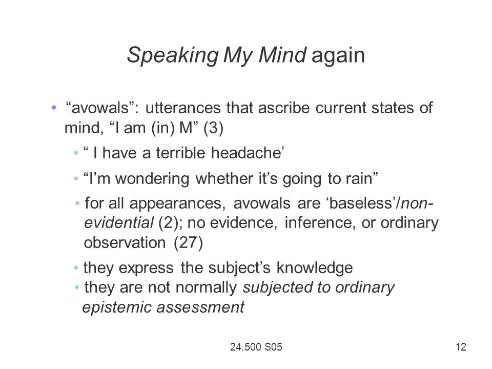 24.500 S05 12 Speaking My Mind again avowals: utterances that ascribe current states of mind, I am (in) M (3) I have a terrible headache Im wondering whether its going to rain for all appearances, avowals are baseless/non- evidential (2); no evidence, inference, or ordinary observation (27) they express the subjects knowledge they are not normally subjected to ordinary epistemic assessment