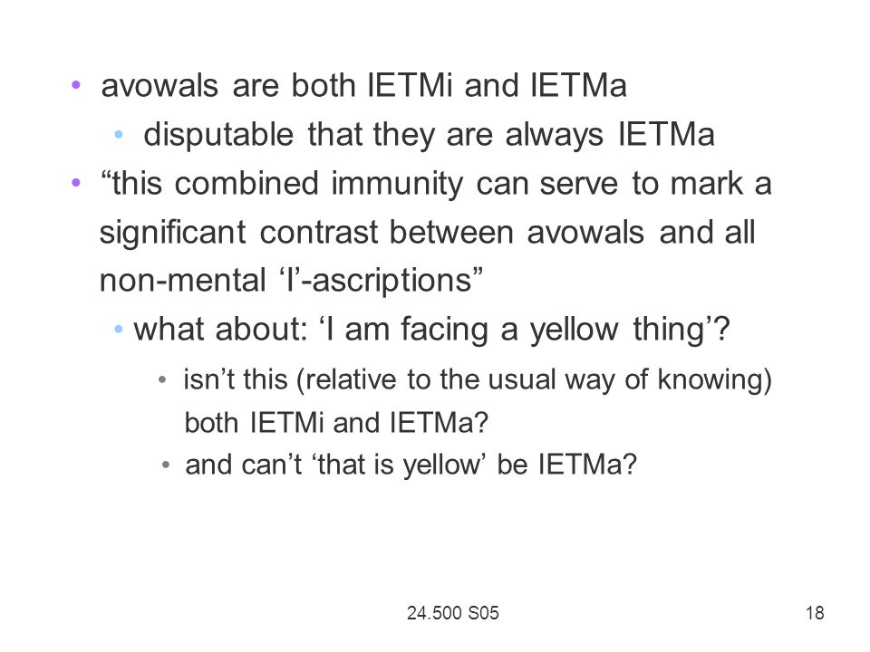 24.500 S05 18 avowals are both IETMi and IETMa disputable that they are always IETMa this combined immunity can serve to mark a significant contrast between avowals and all non-mental I-ascriptions what about: I am facing a yellow thing.