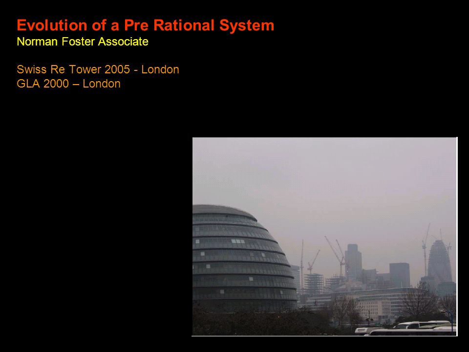 Evolution of a Pre Rational System Norman Foster Associate Swiss Re Tower 2005 - London GLA 2000 – London
