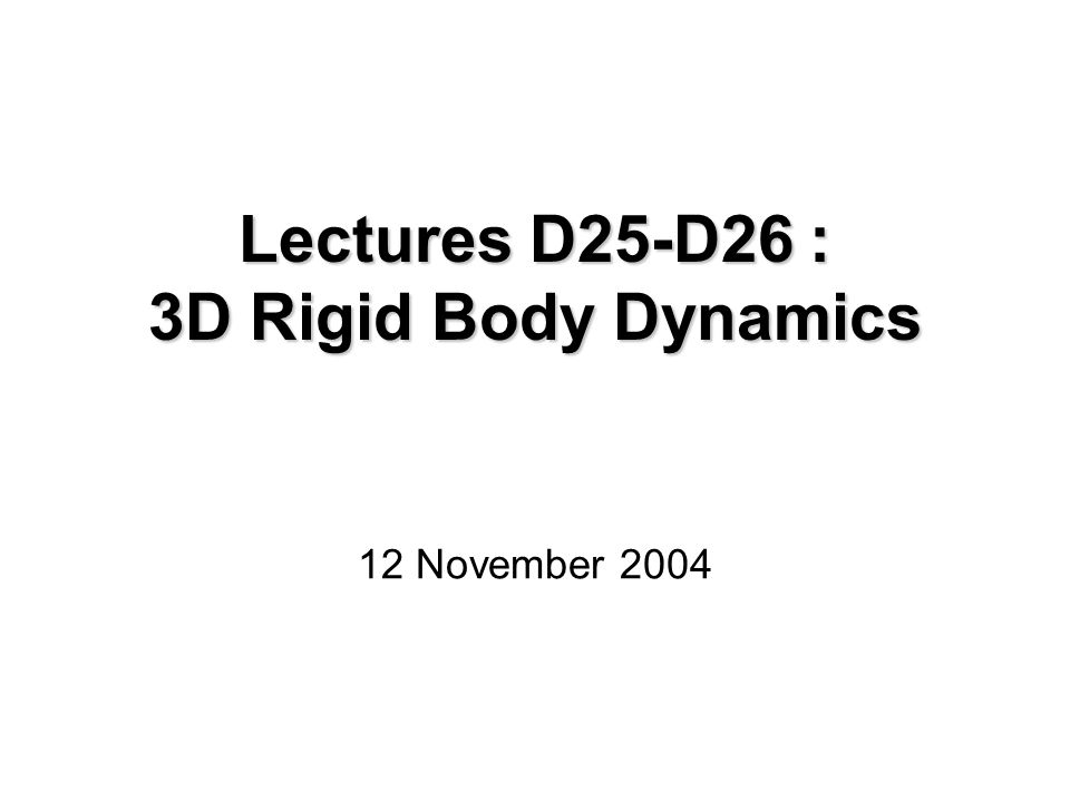 Lectures D25-D26 : 3D Rigid Body Dynamics 12 November 2004
