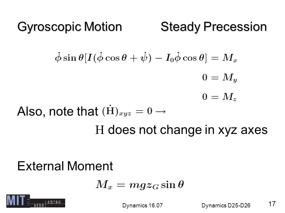 Dynamics 16.07Dynamics D25-D26 Gyroscopic Motion Steady Precession Also, note that H does not change in xyz axes External Moment 17
