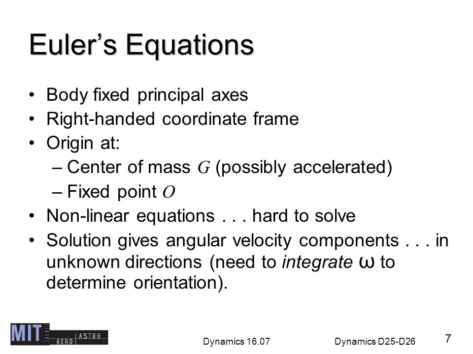 Dynamics 16.07Dynamics D25-D26 Eulers Equations Body fixed principal axes Right-handed coordinate frame Origin at: –Center of mass G (possibly acceler
