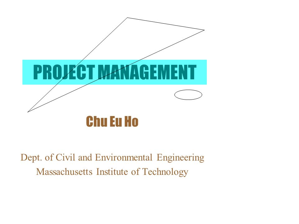 PROJECT MANAGEMENT Chu Eu Ho Dept. of Civil and Environmental Engineering Massachusetts Institute of Technology