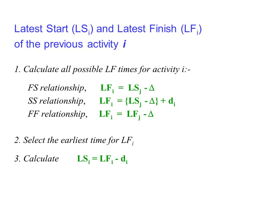 Latest Start (LS i ) and Latest Finish (LF i ) of the previous activity i 1. Calculate all possible LF times for activity i:- FS relationship, LF i =