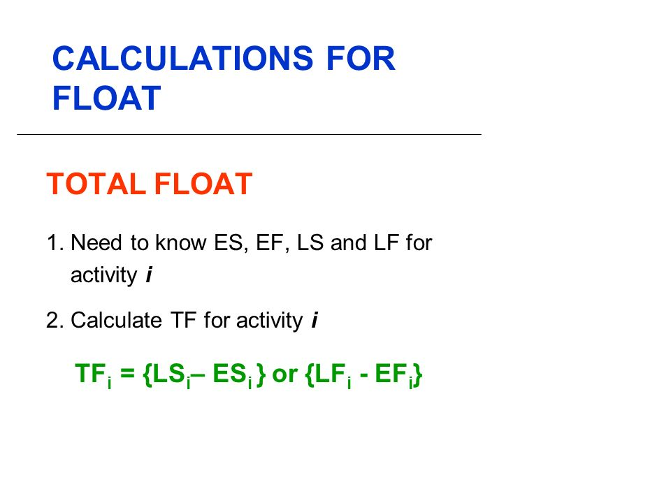 CALCULATIONS FOR FLOAT TOTAL FLOAT 1. Need to know ES, EF, LS and LF for activity i 2.