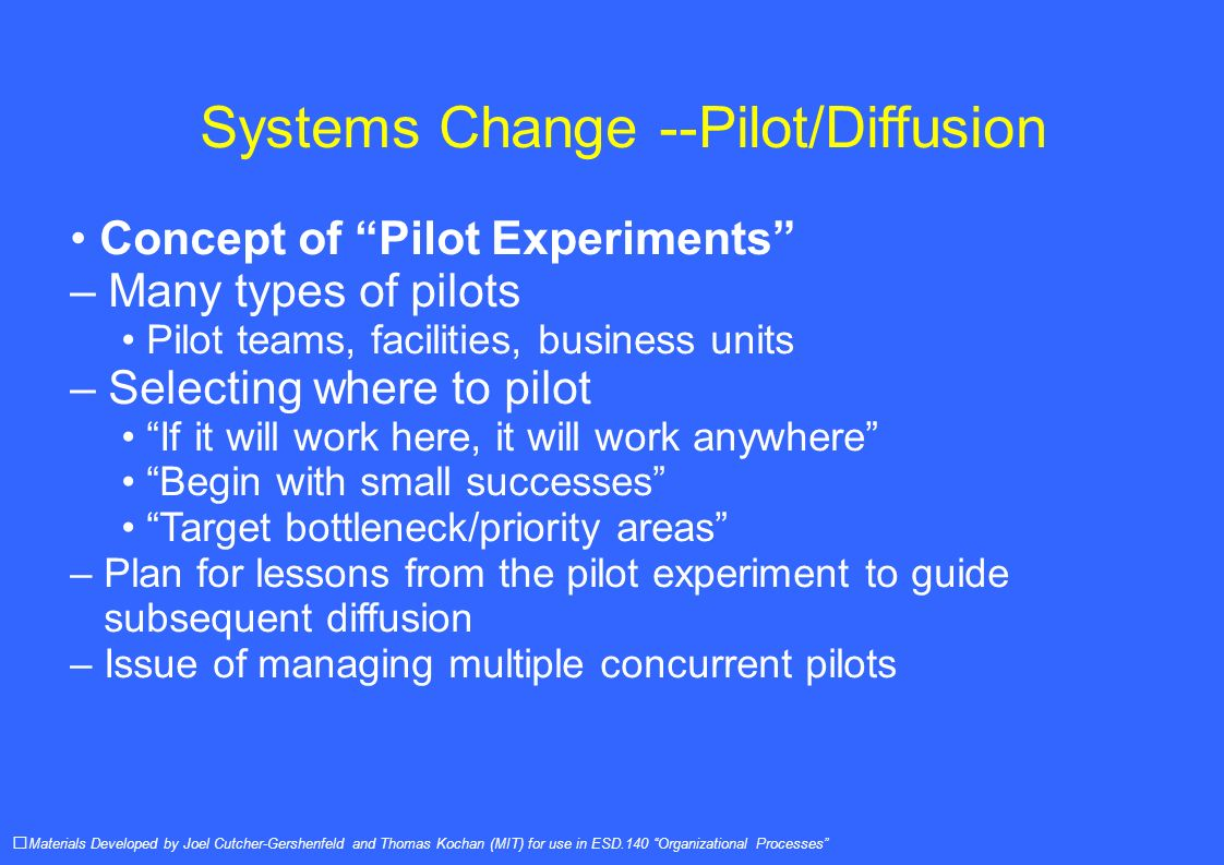 Systems Change --Pilot/Diffusion Concept of Pilot Experiments – Many types of pilots Pilot teams, facilities, business units – Selecting where to pilot If it will work here, it will work anywhere Begin with small successes Target bottleneck/priority areas – Plan for lessons from the pilot experiment to guide subsequent diffusion – Issue of managing multiple concurrent pilots Materials Developed by Joel Cutcher-Gershenfeld and Thomas Kochan (MIT) for use in ESD.140 Organizational Processes