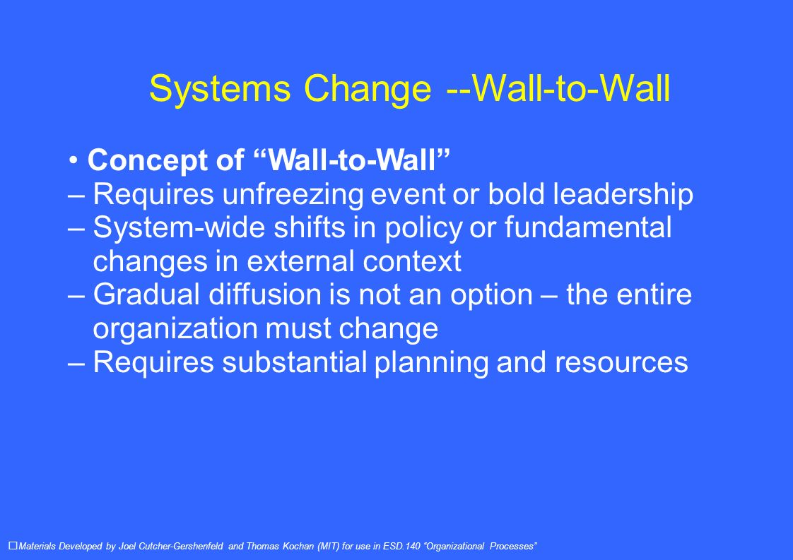Systems Change --Wall-to-Wall Concept of Wall-to-Wall – Requires unfreezing event or bold leadership – System-wide shifts in policy or fundamental changes in external context – Gradual diffusion is not an option – the entire organization must change – Requires substantial planning and resources Materials Developed by Joel Cutcher-Gershenfeld and Thomas Kochan (MIT) for use in ESD.140 Organizational Processes