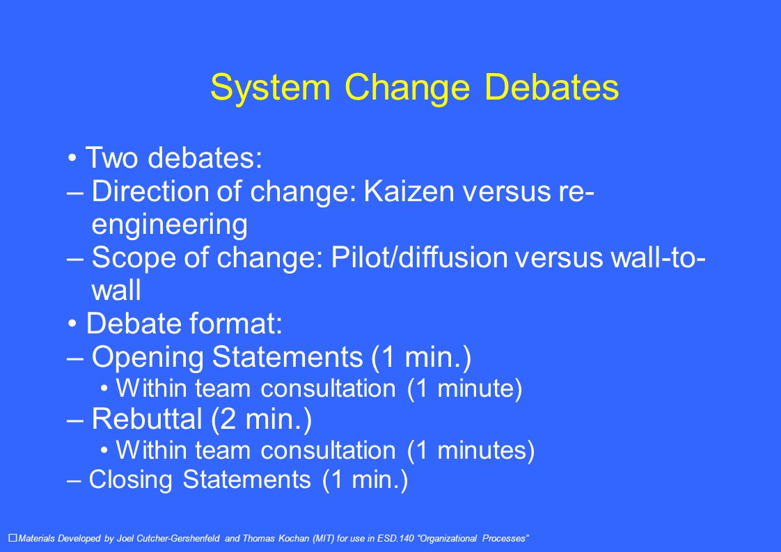 System Change Debates Two debates: – Direction of change: Kaizen versus re- engineering – Scope of change: Pilot/diffusion versus wall-to- wall Debate format: – Opening Statements (1 min.) Within team consultation (1 minute) – Rebuttal (2 min.) Within team consultation (1 minutes) – Closing Statements (1 min.) Materials Developed by Joel Cutcher-Gershenfeld and Thomas Kochan (MIT) for use in ESD.140 Organizational Processes