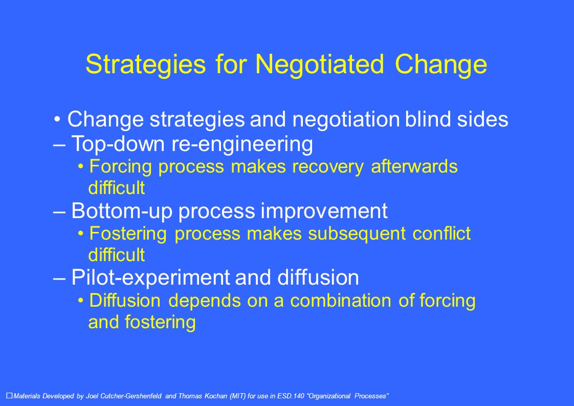 Strategies for Negotiated Change Change strategies and negotiation blind sides – Top-down re-engineering Forcing process makes recovery afterwards difficult – Bottom-up process improvement Fostering process makes subsequent conflict difficult – Pilot-experiment and diffusion Diffusion depends on a combination of forcing and fostering Materials Developed by Joel Cutcher-Gershenfeld and Thomas Kochan (MIT) for use in ESD.140 Organizational Processes