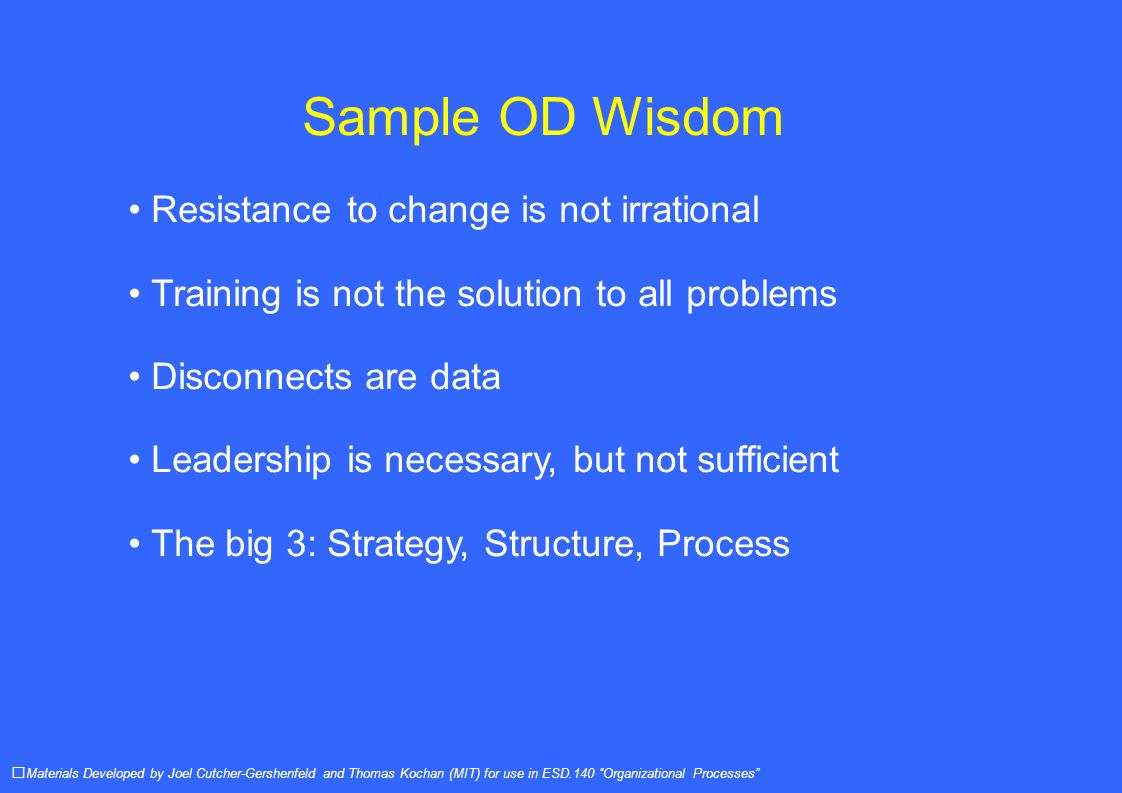 Sample OD Wisdom Resistance to change is not irrational Training is not the solution to all problems Disconnects are data Leadership is necessary, but not sufficient The big 3: Strategy, Structure, Process Materials Developed by Joel Cutcher-Gershenfeld and Thomas Kochan (MIT) for use in ESD.140 Organizational Processes