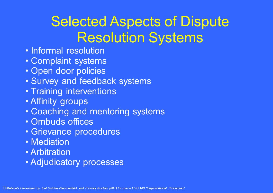 Selected Aspects of Dispute Resolution Systems Informal resolution Complaint systems Open door policies Survey and feedback systems Training interventions Affinity groups Coaching and mentoring systems Ombuds offices Grievance procedures Mediation Arbitration Adjudicatory processes Materials Developed by Joel Cutcher-Gershenfeld and Thomas Kochan (MIT) for use in ESD.140 Organizational Processes