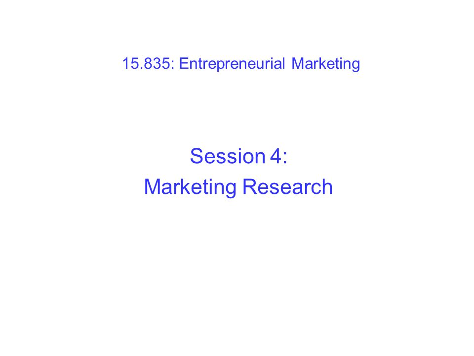 15.835: Entrepreneurial Marketing Session 4: Marketing Research