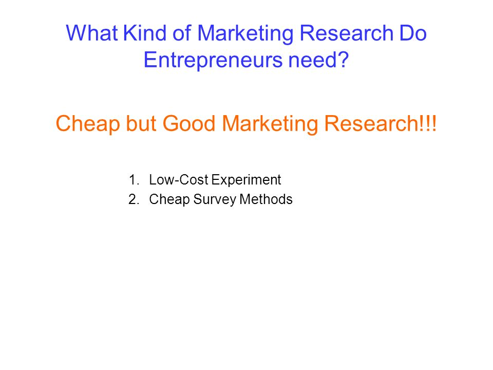 What Kind of Marketing Research Do Entrepreneurs need? Cheap but Good Marketing Research!!! 1.Low-Cost Experiment 2.Cheap Survey Methods