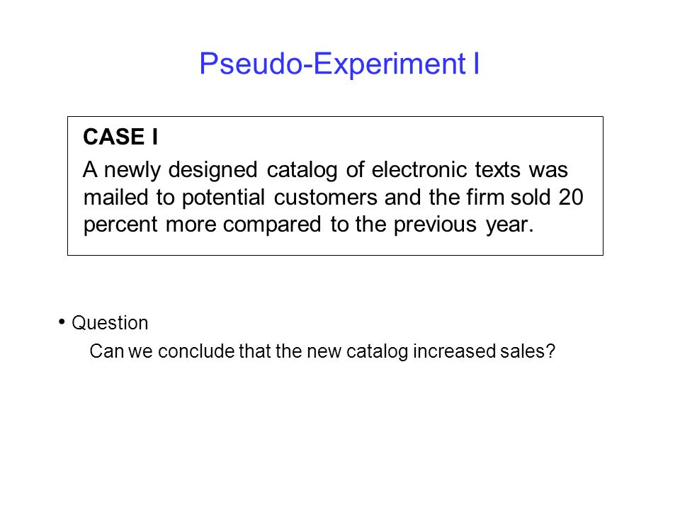 Pseudo-Experiment I CASE I A newly designed catalog of electronic texts was mailed to potential customers and the firm sold 20 percent more compared t