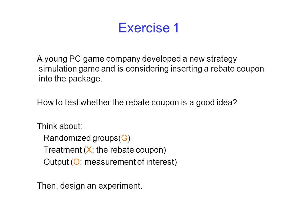 Exercise 1 A young PC game company developed a new strategy simulation game and is considering inserting a rebate coupon into the package. How to test
