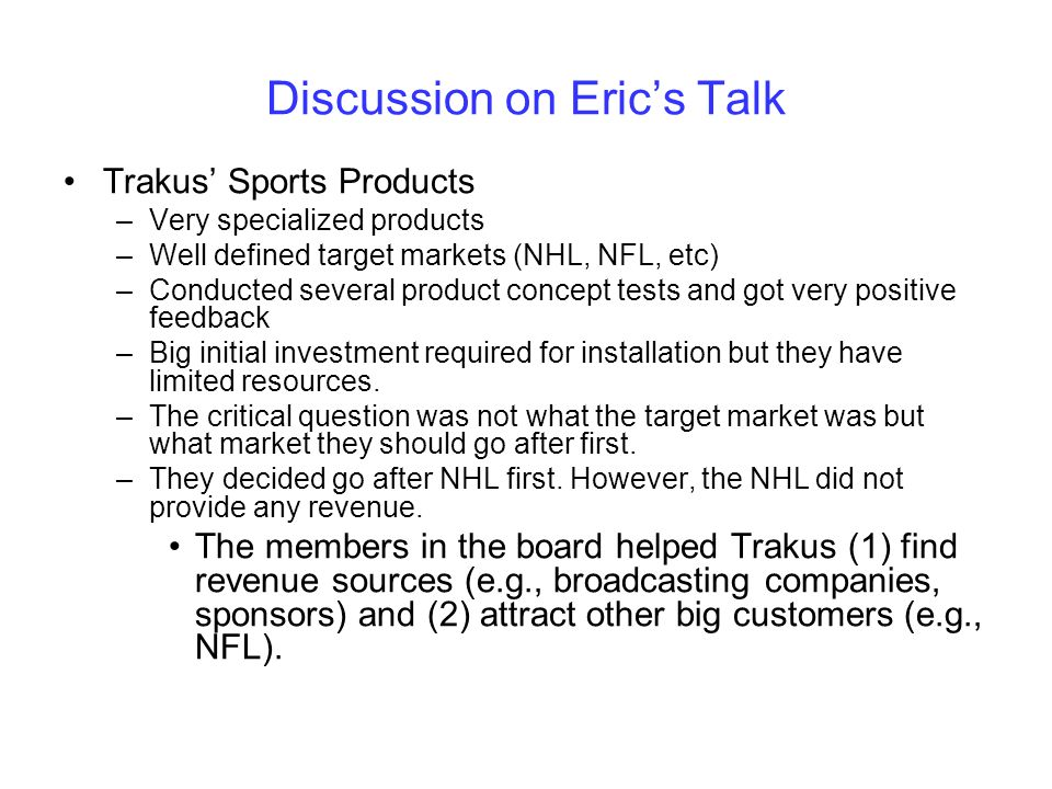 Discussion on Erics Talk Trakus Sports Products –Very specialized products –Well defined target markets (NHL, NFL, etc) –Conducted several product con