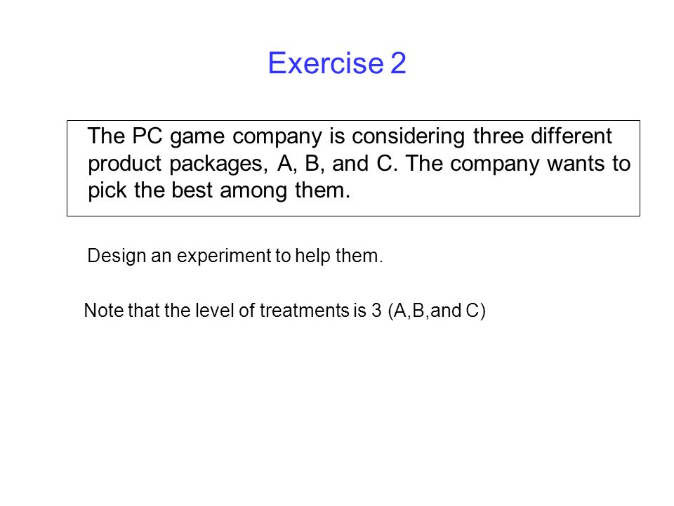 Exercise 2 The PC game company is considering three different product packages, A, B, and C. The company wants to pick the best among them. Design an