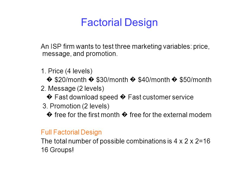 Factorial Design An ISP firm wants to test three marketing variables: price, message, and promotion. 1. Price (4 levels) $20/month $30/month $40/month