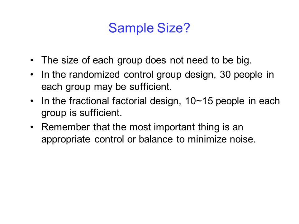 Sample Size? The size of each group does not need to be big. In the randomized control group design, 30 people in each group may be sufficient. In the