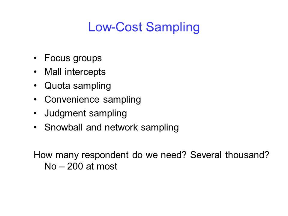 Low-Cost Sampling Focus groups Mall intercepts Quota sampling Convenience sampling Judgment sampling Snowball and network sampling How many respondent