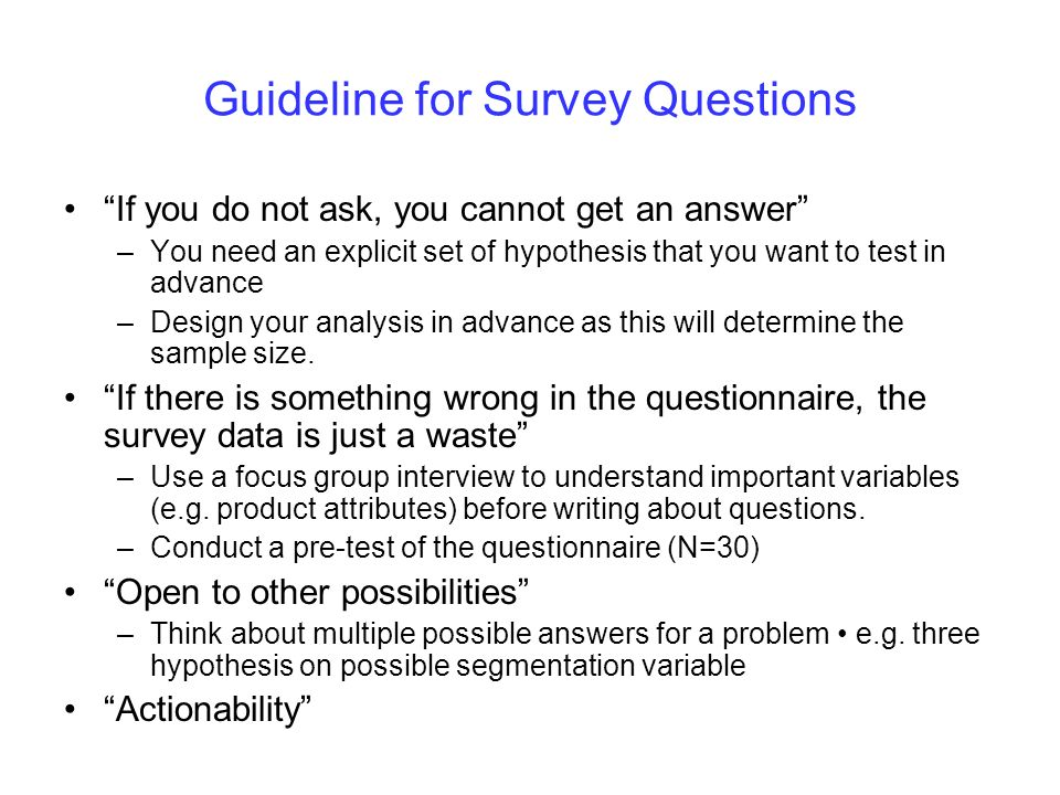 Guideline for Survey Questions If you do not ask, you cannot get an answer –You need an explicit set of hypothesis that you want to test in advance –D