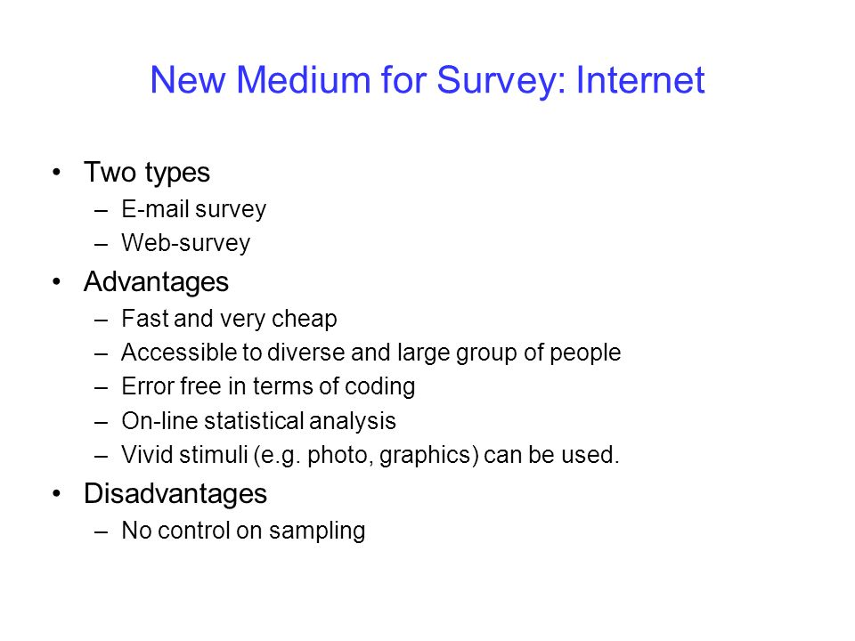 New Medium for Survey: Internet Two types –E-mail survey –Web-survey Advantages –Fast and very cheap –Accessible to diverse and large group of people