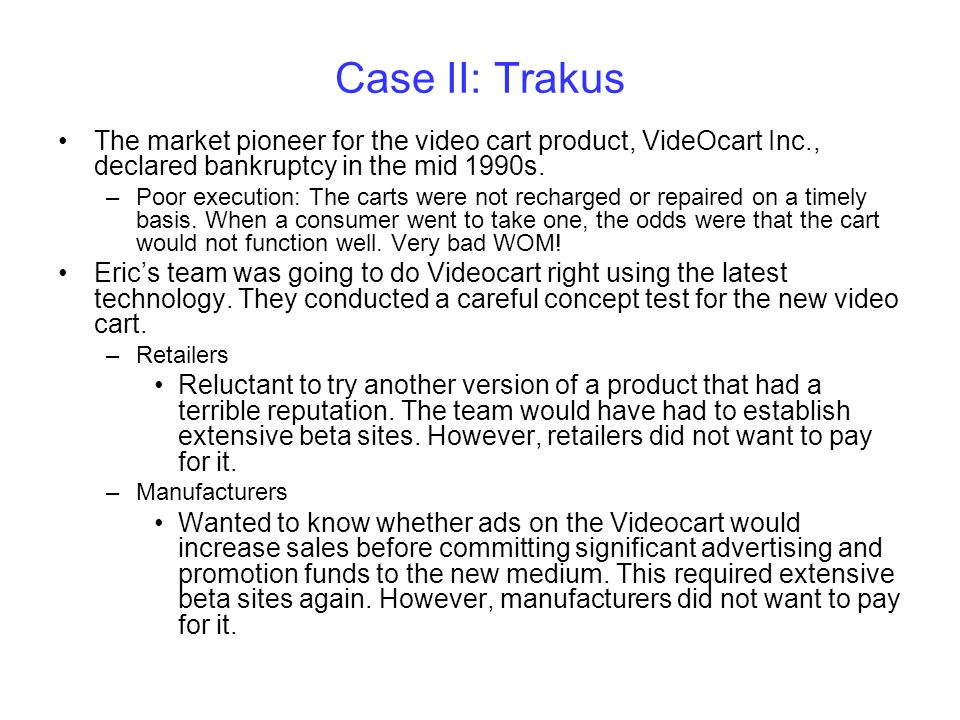 Case II: Trakus The market pioneer for the video cart product, VideOcart Inc., declared bankruptcy in the mid 1990s. –Poor execution: The carts were n
