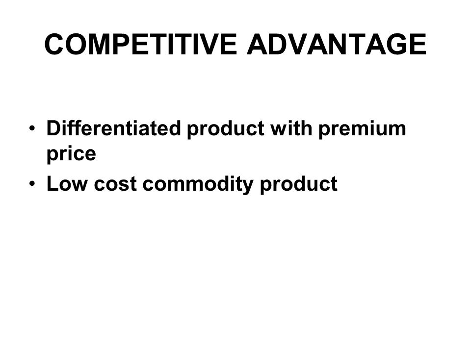 COMPETITIVE ADVANTAGE Differentiated product with premium price Low cost commodity product