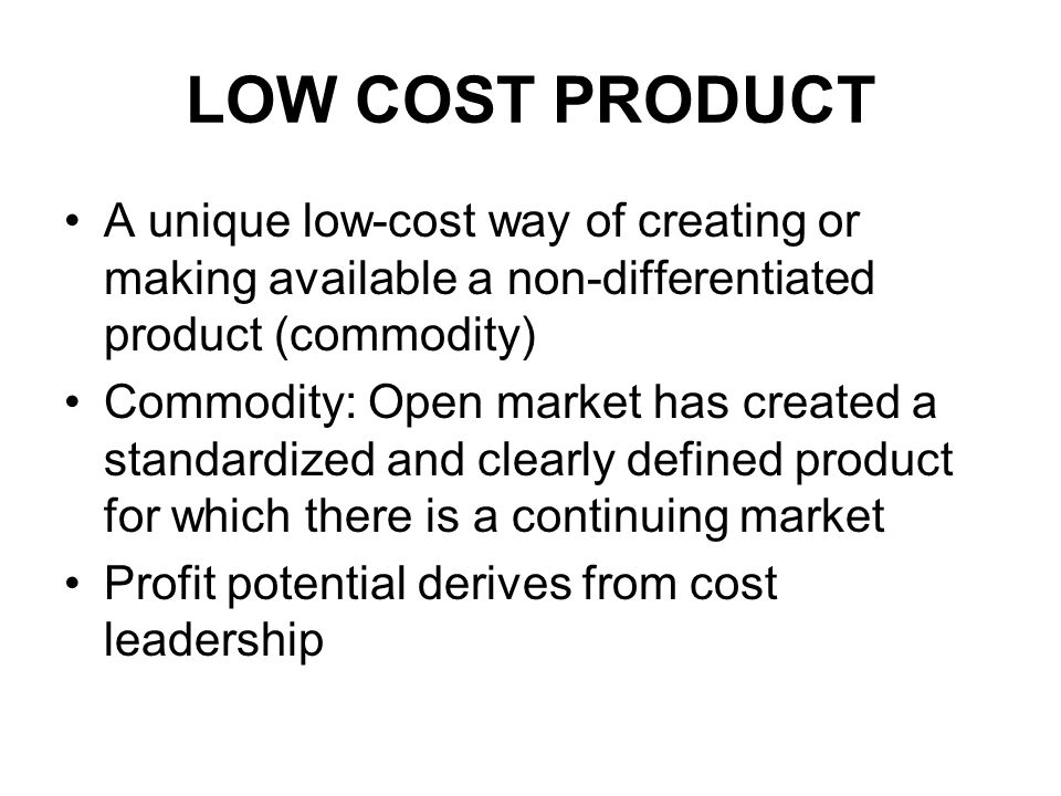 LOW COST PRODUCT A unique low-cost way of creating or making available a non-differentiated product (commodity) Commodity: Open market has created a standardized and clearly defined product for which there is a continuing market Profit potential derives from cost leadership