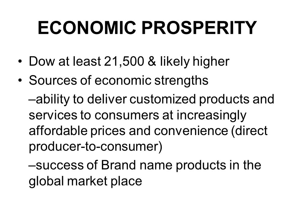 ECONOMIC PROSPERITY Dow at least 21,500 & likely higher Sources of economic strengths –ability to deliver customized products and services to consumers at increasingly affordable prices and convenience (direct producer-to-consumer) –success of Brand name products in the global market place