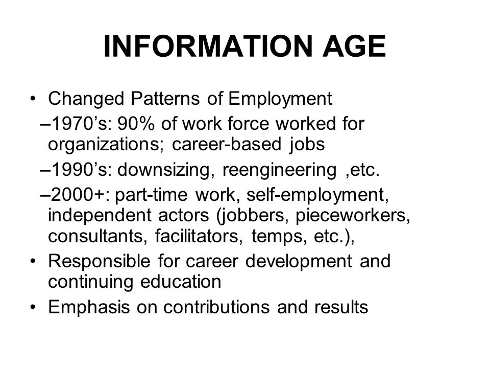 INFORMATION AGE Changed Patterns of Employment –1970s: 90% of work force worked for organizations; career-based jobs –1990s: downsizing, reengineering,etc.