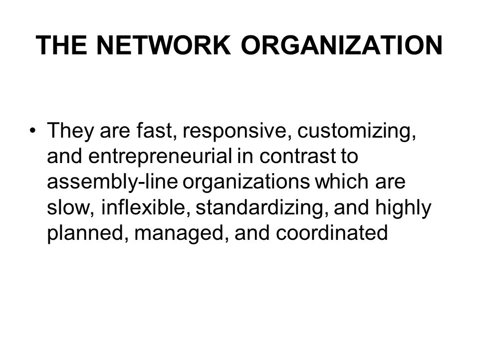 THE NETWORK ORGANIZATION They are fast, responsive, customizing, and entrepreneurial in contrast to assembly-line organizations which are slow, inflexible, standardizing, and highly planned, managed, and coordinated