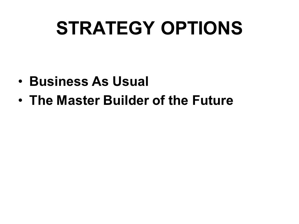 STRATEGY OPTIONS Business As Usual The Master Builder of the Future