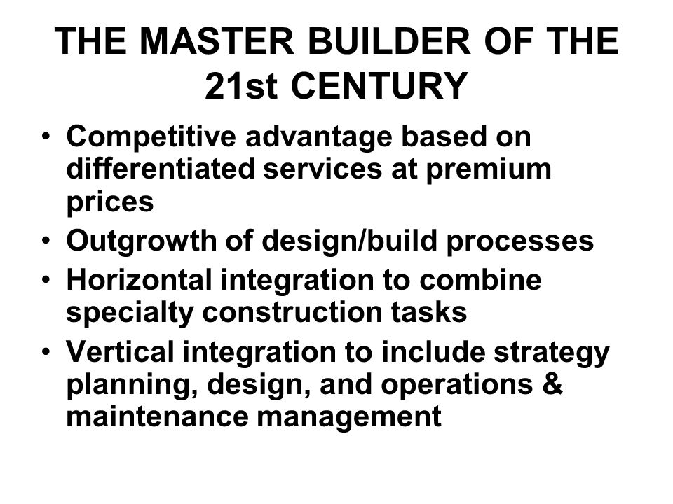 THE MASTER BUILDER OF THE 21st CENTURY Competitive advantage based on differentiated services at premium prices Outgrowth of design/build processes Horizontal integration to combine specialty construction tasks Vertical integration to include strategy planning, design, and operations & maintenance management
