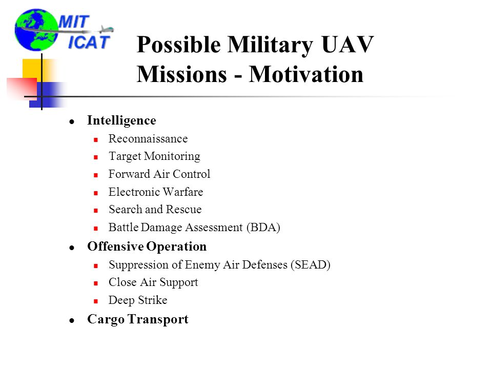 Possible Military UAV Missions - Motivation Intelligence Reconnaissance Target Monitoring Forward Air Control Electronic Warfare Search and Rescue Battle Damage Assessment (BDA) Offensive Operation Suppression of Enemy Air Defenses (SEAD) Close Air Support Deep Strike Cargo Transport
