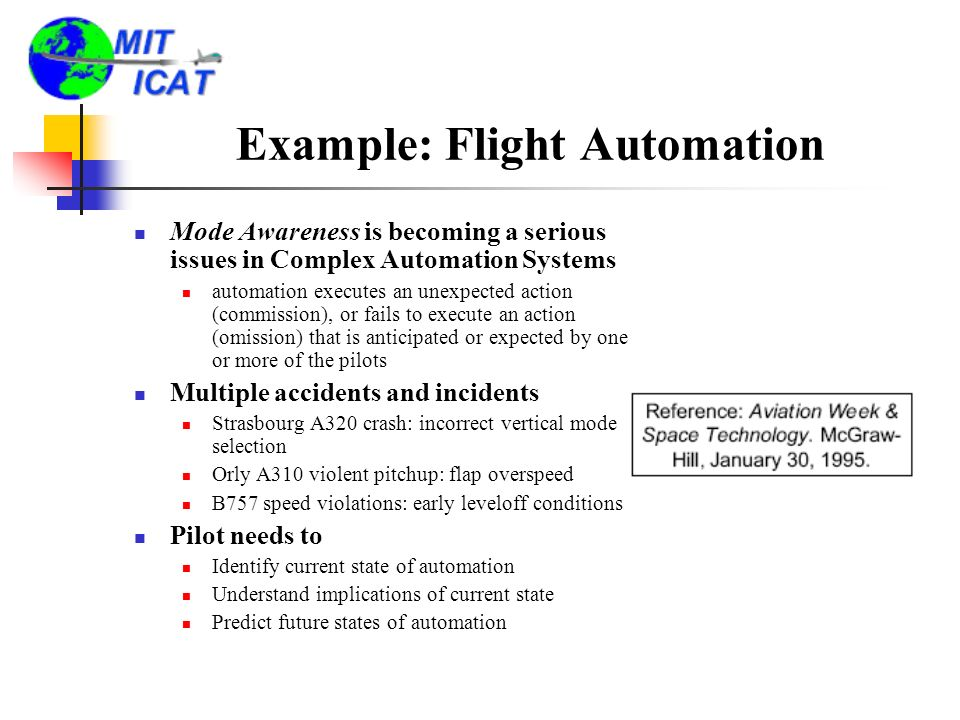 Example: Flight Automation Mode Awareness is becoming a serious issues in Complex Automation Systems automation executes an unexpected action (commission), or fails to execute an action (omission) that is anticipated or expected by one or more of the pilots Multiple accidents and incidents Strasbourg A320 crash: incorrect vertical mode selection Orly A310 violent pitchup: flap overspeed B757 speed violations: early leveloff conditions Pilot needs to Identify current state of automation Understand implications of current state Predict future states of automation