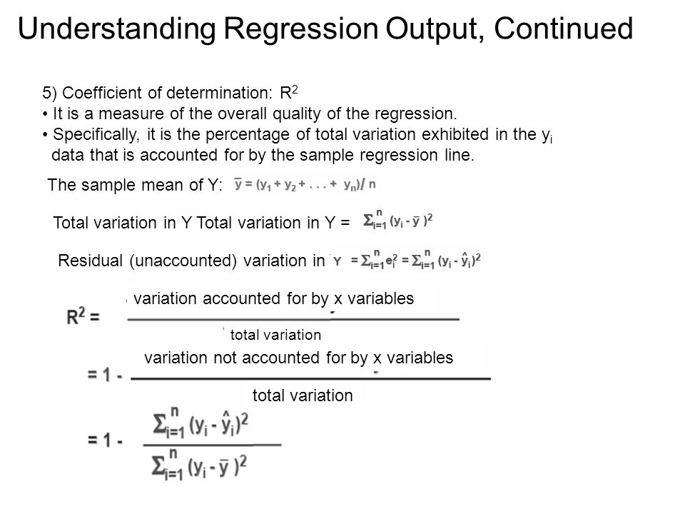 Understanding Regression Output, Continued 5) Coefficient of determination: R 2 It is a measure of the overall quality of the regression. Specifically