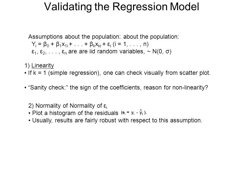 Validating the Regression Model Assumptions about the population: about the population: Y i = β 0 + β 1 x 1i +... + β k x ki + ε i (i = 1,..., n) ε 1,