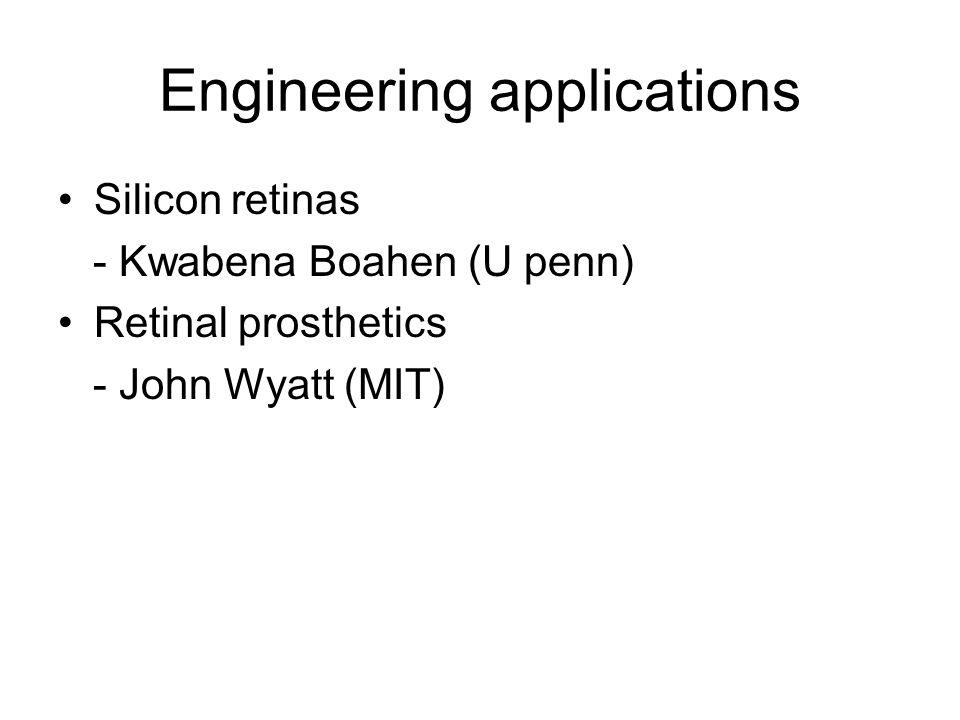 Engineering applications Silicon retinas - Kwabena Boahen (U penn) Retinal prosthetics - John Wyatt (MIT)